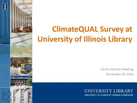 ClimateQUAL Survey at University of Illinois Library Library Faculty Meeting November 19, 2014.