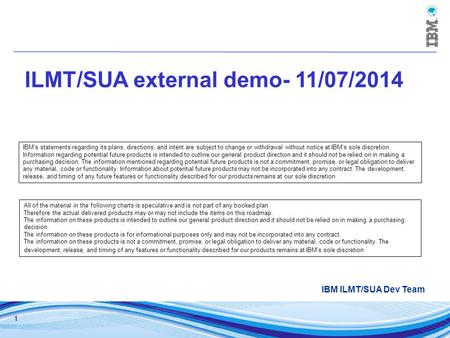 1 ILMT/SUA external demo- 11/07/2014 IBM ILMT/SUA Dev Team IBM's statements regarding its plans, directions, and intent are subject to change or withdrawal.