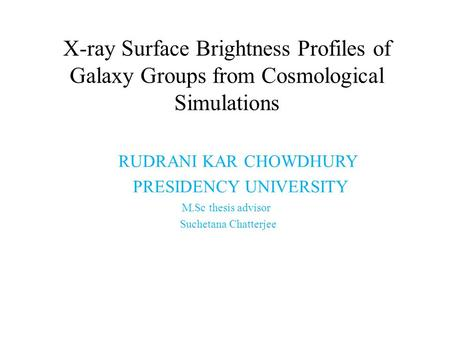 RUDRANI KAR CHOWDHURY PRESIDENCY UNIVERSITY M.Sc thesis advisor Suchetana Chatterjee X-ray Surface Brightness Profiles of Galaxy Groups from Cosmological.