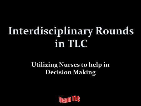 Interdisciplinary Rounds in TLC Utilizing Nurses to help in Decision Making.