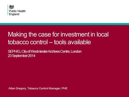 Making the case for investment in local tobacco control – tools available SEPHIG, City of Westminster Archives Centre, London 23 September 2014 Allan Gregory,