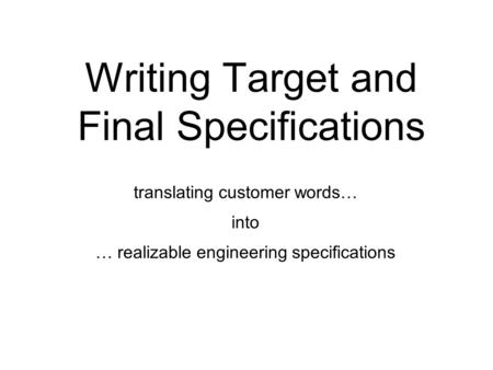 Writing Target and Final Specifications translating customer words… into … realizable engineering specifications.