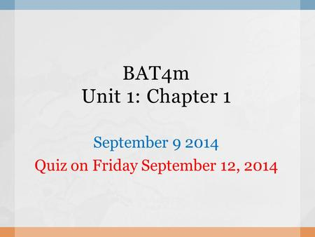 BAT4m Unit 1: Chapter 1 September 9 2014 Quiz on Friday September 12, 2014.