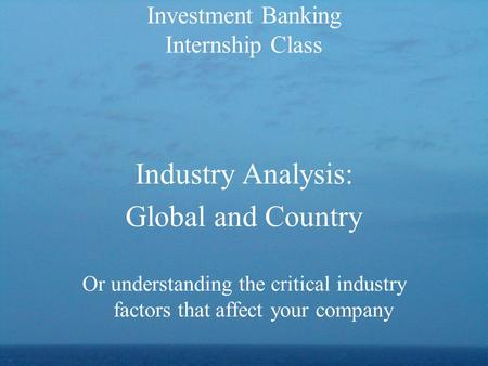 Industry Analysis: Global and Country Or understanding the critical industry factors that affect your company Investment Banking Internship Class.