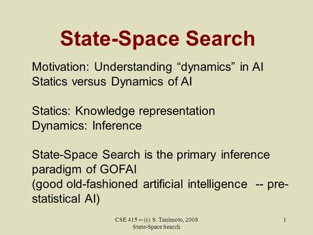 "CSE 415 -- (c) S. Tanimoto, 2008 State-Space Search 1 State-Space Search Motivation: Understanding ""dynamics"" in AI Statics versus Dynamics of AI Statics:"