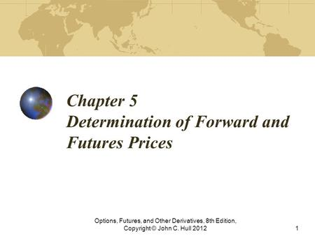 Chapter 5 Determination of Forward and Futures Prices Options, Futures, and Other Derivatives, 8th Edition, Copyright © John C. Hull 20121.