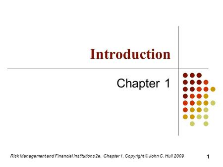 Introduction Chapter 1 Risk Management and Financial Institutions 2e, Chapter 1, Copyright © John C. Hull 2009 1.