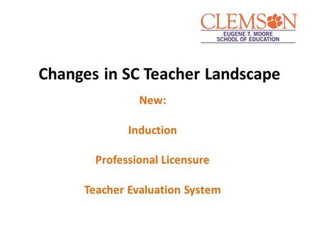 Changes in SC Teacher Landscape New: Induction Professional Licensure Teacher Evaluation System.