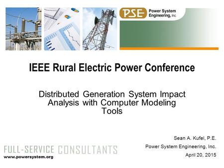 Sean A. Kufel, P.E. Power System Engineering, Inc. April 20, 2015 Distributed Generation System Impact Analysis with Computer Modeling Tools IEEE Rural.