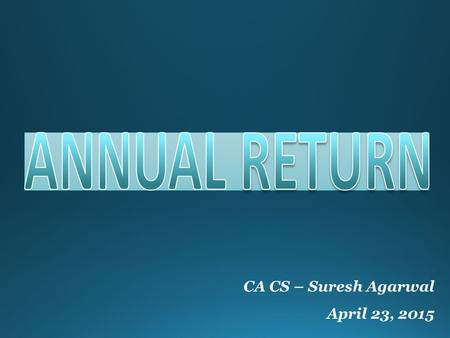 CA CS – Suresh Agarwal April 23, 2015. Contents What is Annual Return?  Annual Return of a company is a yearly statement to be filled with Register.
