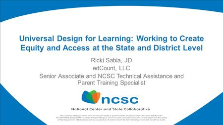 Ricki Sabia, JD edCount, LLC Senior Associate and NCSC Technical Assistance and Parent Training Specialist Universal Design for Learning: Working to Create.