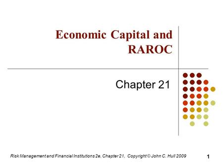 Risk Management and Financial Institutions 2e, Chapter 21, Copyright © John C. Hull 2009 Economic Capital and RAROC Chapter 21 1.