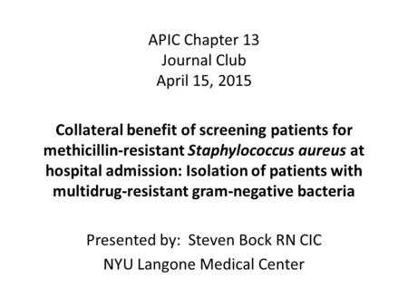 APIC Chapter 13 Journal Club April 15, 2015 Collateral benefit of screening patients for methicillin-resistant Staphylococcus aureus at hospital admission: