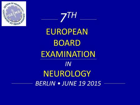 7 TH EUROPEAN BOARD EXAMINATION IN NEUROLOGY BERLIN JUNE 19 2015.