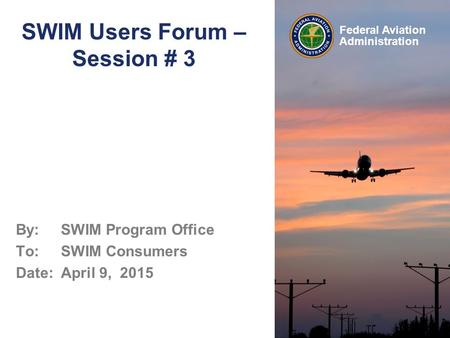Federal Aviation Administration SWIM Users Forum – Session # 3 By: SWIM Program Office To: SWIM Consumers Date: April 9, 2015.