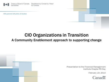 CIO Organizations in Transition A Community Enablement approach to supporting change Presentation to the Financial Management Institute Chapter PD Day.