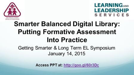Smarter Balanced Digital Library: Putting Formative Assessment Into Practice Getting Smarter & Long Term EL Symposium January 14, 2015 Access PPT at: