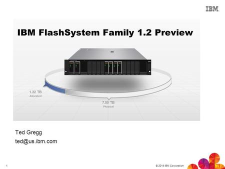© 2014 IBM Corporation 1 IBM FlashSystem Family 1.2 Preview Ted Gregg