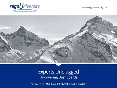 Www.regouniversity.com Clarity Educational Community www.regouniversity.com Clarity Educational Community Uncovering Dashboards Experts Unplugged Presented.