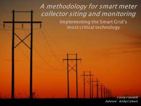 Casey Finedell Advisor: Kirby Calvert A methodology for smart meter collector siting and monitoring.