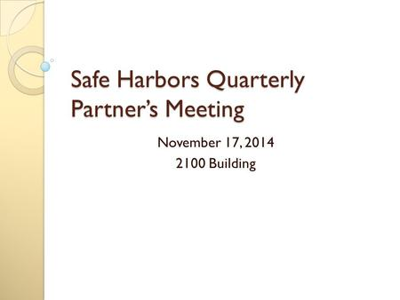 Safe Harbors Quarterly Partner's Meeting November 17, 2014 2100 Building.