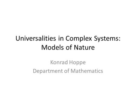 Universalities in Complex Systems: Models of <strong>Nature</strong> Konrad Hoppe Department of Mathematics.