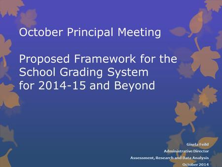 October Principal Meeting Proposed Framework for the School Grading System for 2014-15 and Beyond Gisela Feild Administrative Director Assessment, Research.