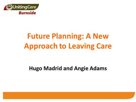 Future Planning: A New Approach to Leaving Care Hugo Madrid and Angie Adams.