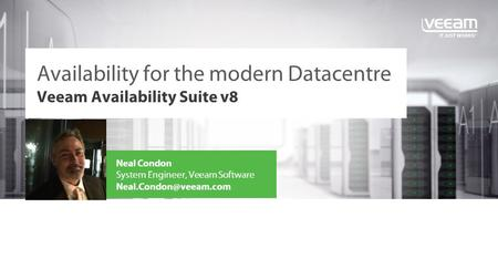 Veeam Availability Suite v8 Availability for the modern Datacentre Neal Condon System Engineer, Veeam Software