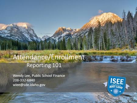 Attendance/Enrollment Reporting 101 Wendy Lee, Public School Finance 208-332-6840