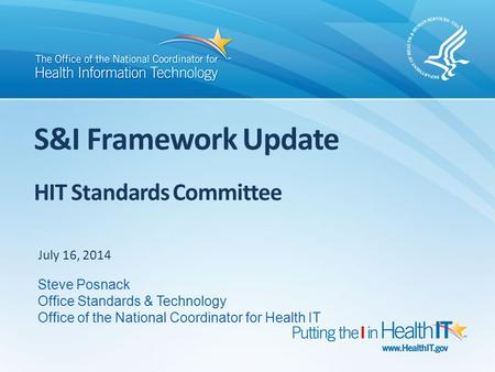 S&I Framework Update HIT Standards Committee July 16, 2014 Steve Posnack Office Standards & Technology Office of the National Coordinator for Health IT.