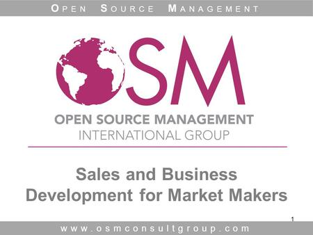 1 Sales and Business Development for Market Makers www.osmconsultgroup.com O PEN S OURCE M ANAGEMENT.