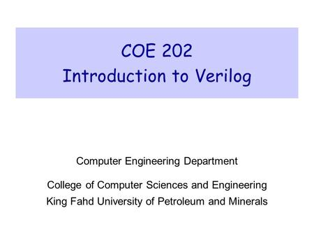 COE 202 Introduction to Verilog Computer Engineering Department College of Computer Sciences and Engineering King Fahd University of Petroleum and Minerals.