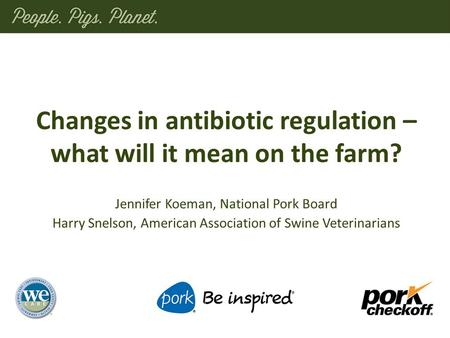 Changes in antibiotic regulation – what will it mean on the farm? Jennifer Koeman, National Pork Board Harry Snelson, American Association of Swine Veterinarians.