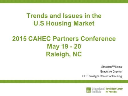 Trends and Issues in the U.S Housing Market 2015 CAHEC Partners Conference May 19 - 20 Raleigh, NC Stockton Williams Executive Director ULI Terwilliger.