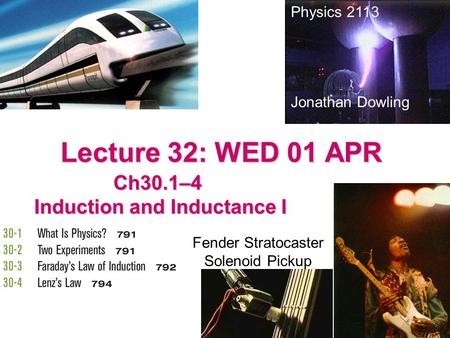 Lecture 32: WED 01 APR Ch30.1–4 Induction and Inductance I Induction and Inductance I Physics 2113 Jonathan Dowling Fender Stratocaster Solenoid Pickup.