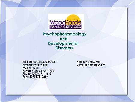 Psychopharmacology and Developmental Disorders Woodfords Family ServiceKatherine Ray, MD Psychiatry ServicesDouglas Patrick, LCSW PO Box 1768 Portland,