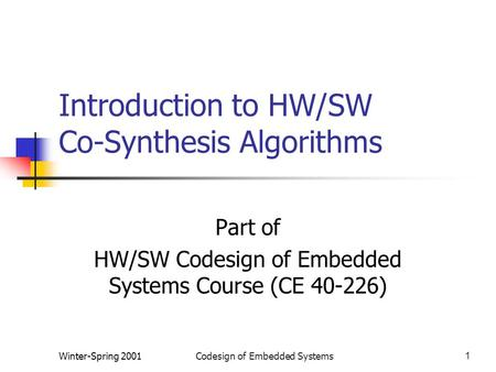 Winter-Spring 2001Codesign of Embedded Systems1 Introduction to HW/SW Co-Synthesis Algorithms Part of HW/SW Codesign of Embedded Systems Course (CE 40-226)