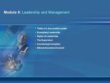 Module 8: Leadership and Management Integrity Awareness and Workplace Ethics WorkshopPage 1 Traits of a Successful Leader Exemplary Leadership Styles of.