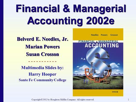 Copyright©2002 by Houghton Mifflin Company. All rights reserved.1 Financial & Managerial Accounting 2002e Belverd E. Needles, Jr. Marian Powers Susan Crosson.