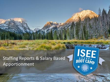 Staffing Reports & Salary Based Apportionment. PROVIDED BY THE IDAHO STATE DEPARTMENT OF EDUCATION ISEE Staffing Reports 1.Salary Based Apportionment.