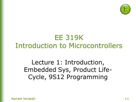 1-1 Ramesh Yerraballi EE 319K Introduction to Microcontrollers Lecture 1: Introduction, Embedded Sys, Product Life- Cycle, 9S12 Programming.