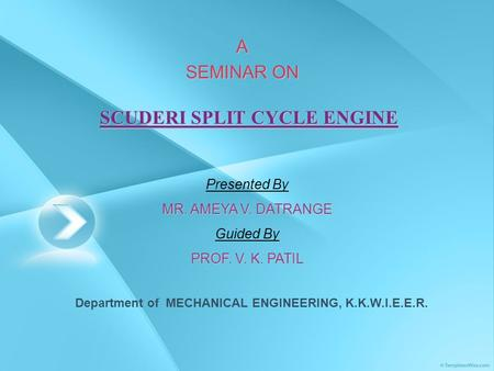 SCUDERI SPLIT CYCLE ENGINE A SEMINAR ON Presented By MR. AMEYA V. DATRANGE Guided By PROF. V. K. PATIL Department of MECHANICAL ENGINEERING, K.K.W.I.E.E.R.