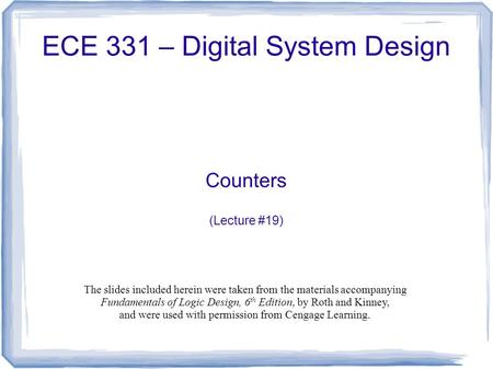 ECE 331 – Digital System Design Counters (Lecture #19) The slides included herein were taken from the materials accompanying Fundamentals of Logic Design,