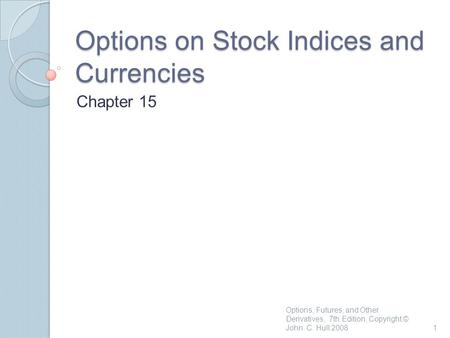 Options on Stock Indices and Currencies Chapter 15 1 Options, Futures, and Other Derivatives, 7th Edition, Copyright © John C. Hull 2008.