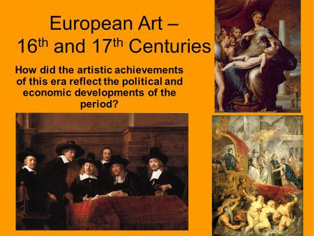 European Art – 16 th and 17 th Centuries How did the artistic achievements of this era reflect the political and economic developments of the period?