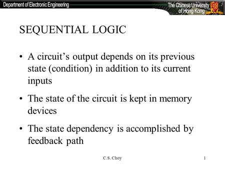 C.S. Choy1 SEQUENTIAL LOGIC A circuit's output depends on its previous state (condition) in addition to its current inputs The state of the circuit is.