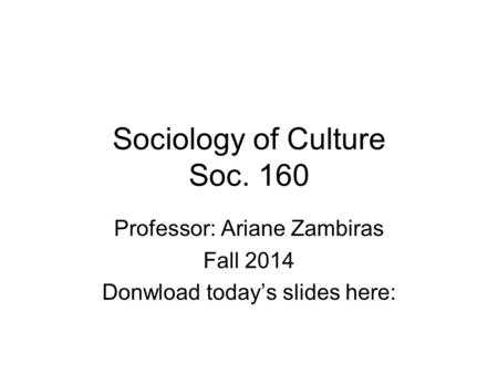 Sociology of Culture Soc. 160 Professor: Ariane Zambiras Fall 2014 Donwload today's slides here: