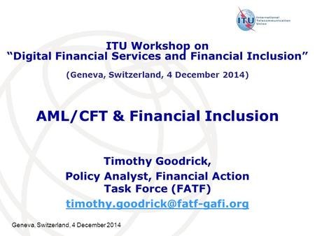 Geneva, Switzerland, 4 December 2014 AML/CFT & Financial Inclusion Timothy Goodrick, Policy Analyst, Financial Action Task Force (FATF)