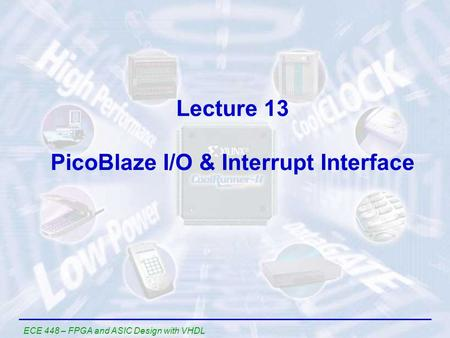 ECE 448 – FPGA and ASIC Design with VHDL Lecture 13 PicoBlaze I/O & Interrupt Interface.